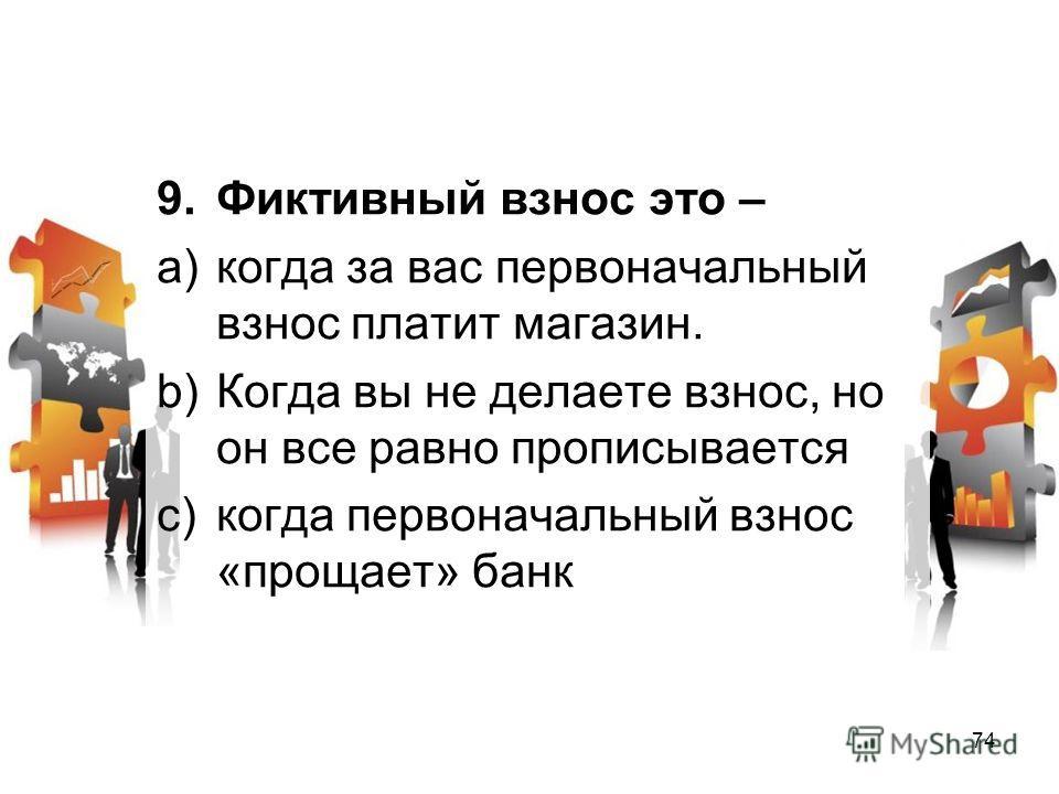 9. Фиктивный взнос это – a)когда за вас первоначальный взнос платит магазин. b)Когда вы не делаете взнос, но он все равно прописывается c)когда первоначальный взнос «прощает» банк 74