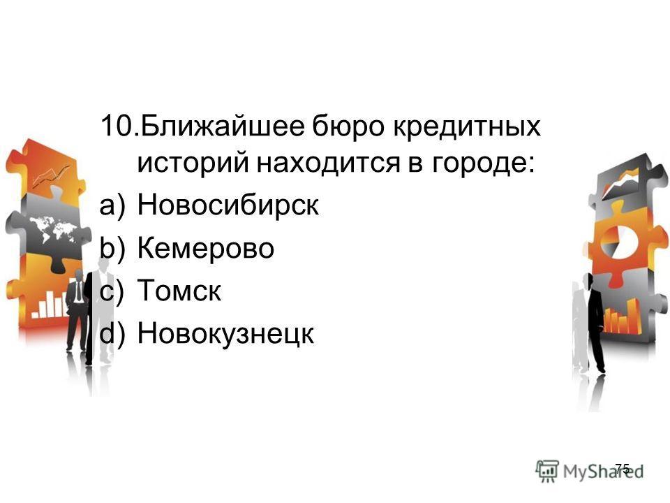 10. Ближайшее бюро кредитных историй находится в городе: a)Новосибирск b)Кемерово c)Томск d)Новокузнецк 75