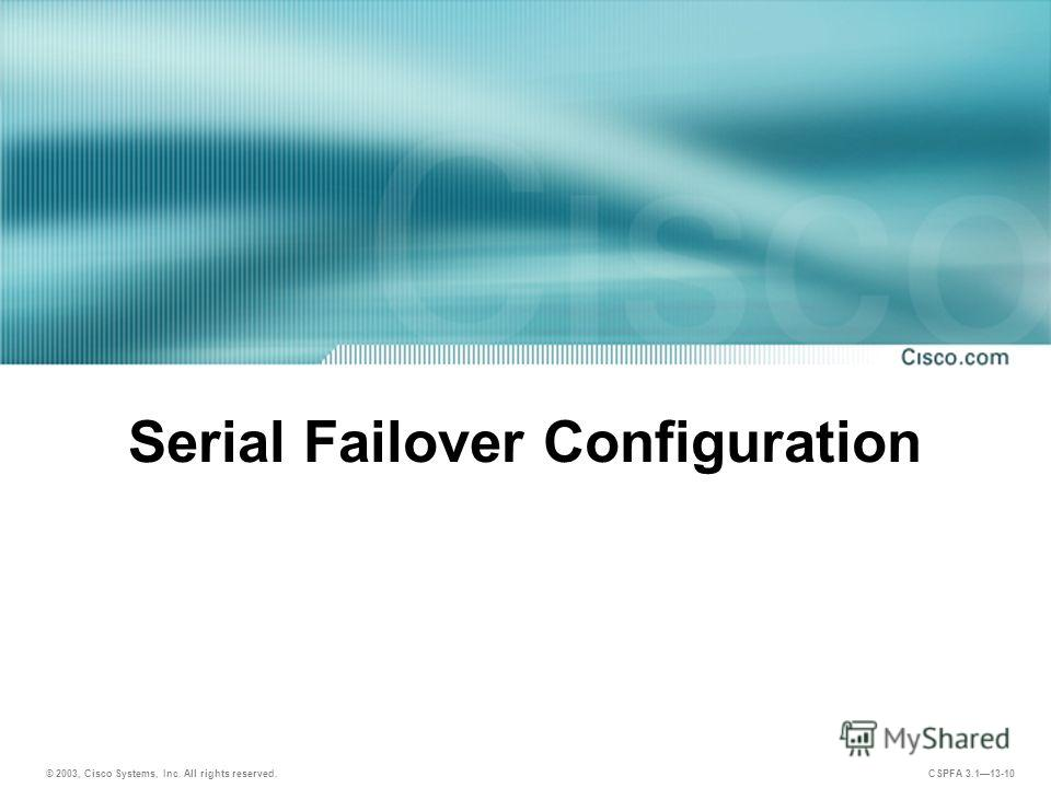 © 2003, Cisco Systems, Inc. All rights reserved. CSPFA 3.113-10 Serial Failover Configuration