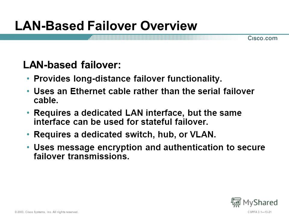 © 2003, Cisco Systems, Inc. All rights reserved. CSPFA 3.113-21 LAN-Based Failover Overview LAN-based failover: Provides long-distance failover functionality. Uses an Ethernet cable rather than the serial failover cable. Requires a dedicated LAN inte