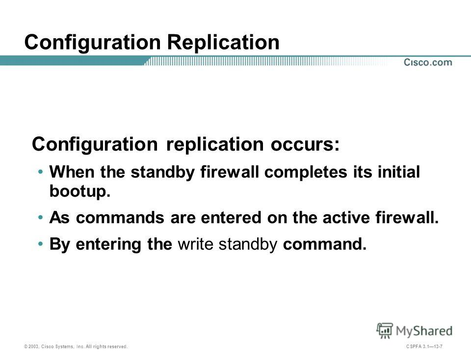 © 2003, Cisco Systems, Inc. All rights reserved. CSPFA 3.113-7 Configuration Replication Configuration replication occurs: When the standby firewall completes its initial bootup. As commands are entered on the active firewall. By entering the write s
