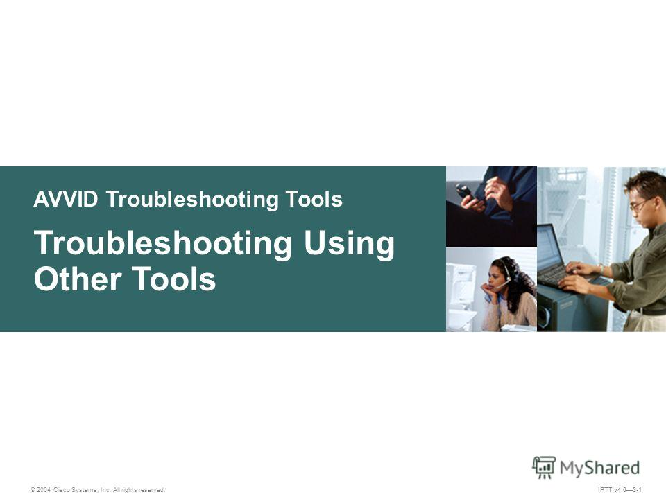 AVVID Troubleshooting Tools © 2004 Cisco Systems, Inc. All rights reserved. Troubleshooting Using Other Tools IPTT v4.03-1