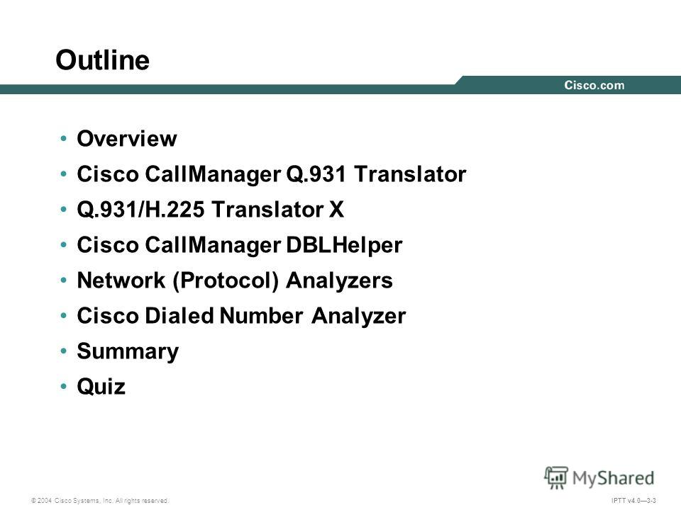© 2004 Cisco Systems, Inc. All rights reserved. IPTT v4.03-3 Outline Overview Cisco CallManager Q.931 Translator Q.931/H.225 Translator X Cisco CallManager DBLHelper Network (Protocol) Analyzers Cisco Dialed Number Analyzer Summary Quiz