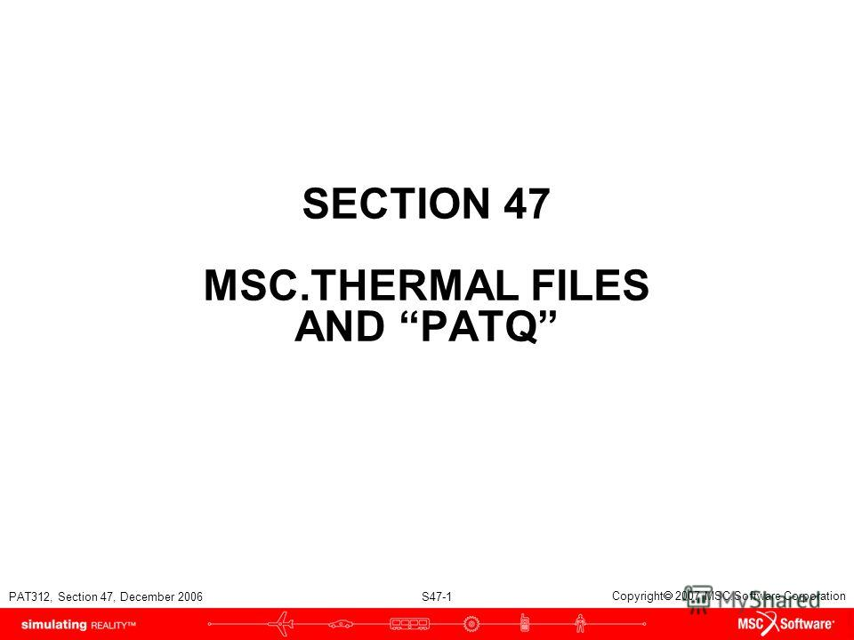 PAT312, Section 47, December 2006 S47-1 Copyright 2007 MSC.Software Corporation SECTION 47 MSC.THERMAL FILES AND PATQ