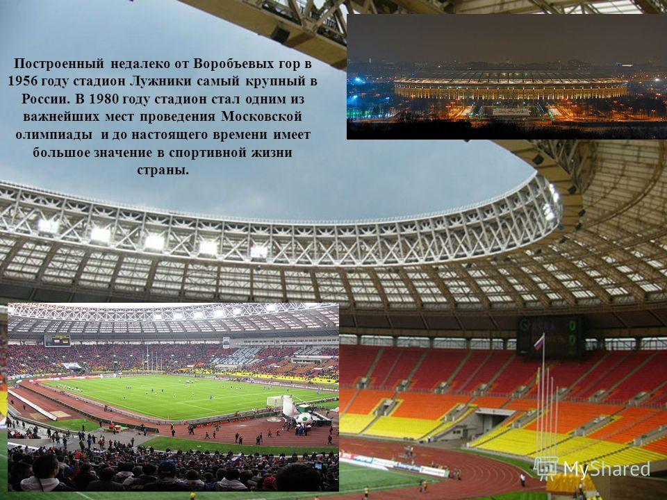 стадион Лужники Построенный недалеко от Воробъевых гор в 1956 году стадион Лужники самый крупный в России. В 1980 году стадион стал одним из важнейших мест проведения Московской олимпиады и до настоящего времени имеет большое значение в спортивной жи