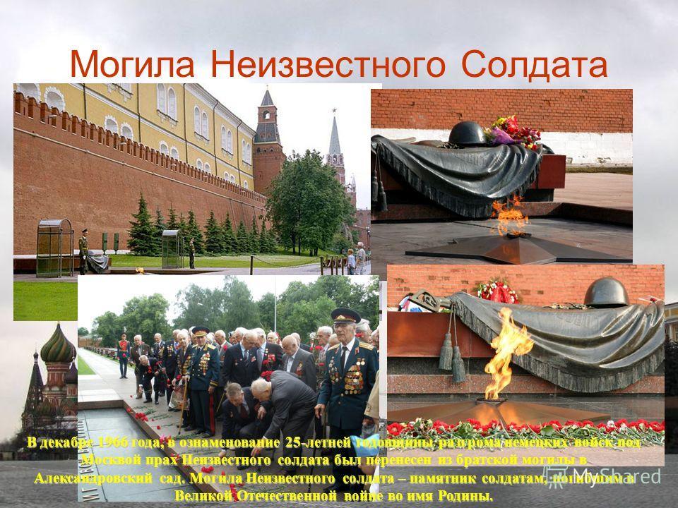 Могила Неизвестного Солдата В декабре 1966 года, в ознаменование 25-летней годовщины разгрома немецких войск под Москвой прах Неизвестного солдата был перенесен из братской могилы в Александровский сад. Могила Неизвестного солдата – памятник солдатам