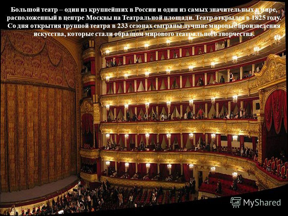 Большой театр Большой театр – один из крупнейших в России и один из самых значительных в мире, расположенный в центре Москвы на Театральной площади. Театр открылся в 1825 году. Со дня открытия труппой театра в 233 сезонах сыграны лучшие мировые произ