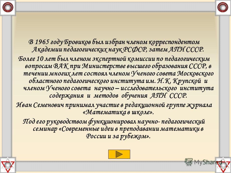 В 1965 году Бровиков был избран членом корреспондентом Академии педагогических наук РСФСР, затем АПН СССР. Более 10 лет был членом экспертной комиссии по педагогическим вопросам ВАК при Министерстве высшего образования СССР, в течении многих лет сост