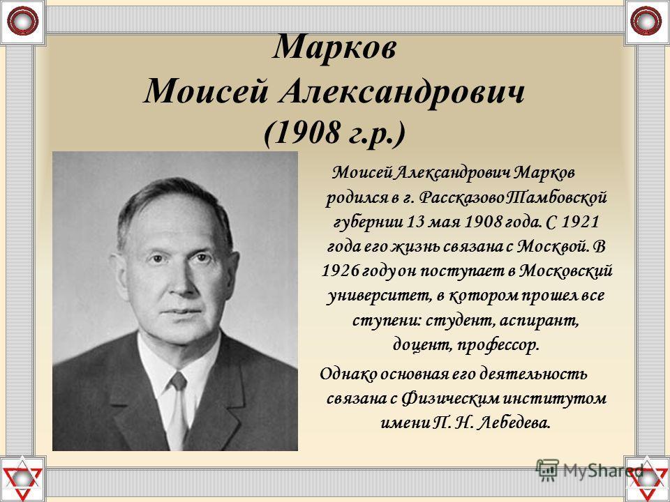 Марков Моисей Александрович (1908 г.р.) Моисей Александрович Марков родился в г. Рассказово Тамбовской губернии 13 мая 1908 года. С 1921 года его жизнь связана с Москвой. В 1926 году он поступает в Московский университет, в котором прошел все ступени