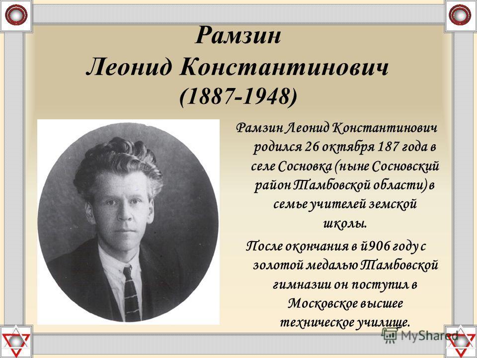 Рамзин Леонид Константинович (1887-1948) Рамзин Леонид Константинович родился 26 октября 187 года в селе Сосновка (ныне Сосновский район Тамбовской области) в семье учителей земской школы. После окончания в й 906 году с золотой медалью Тамбовской гим