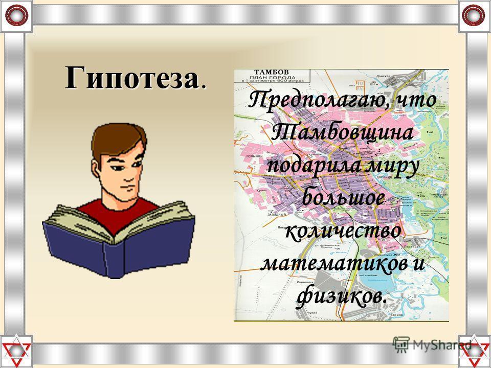 Гипотеза. Гипотеза. Предполагаю, что Тамбовщина подарила миру большое количество математиков и физиков.
