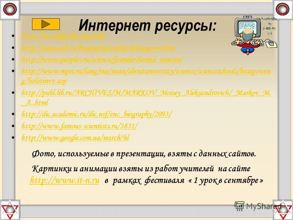 Интернет ресурсы: http://ru.wikipedia.org/wiki http://taina.aib.ru/biography/andrej-kolmogorov.htm http://www.peoples.ru/science/founder/leonid_ramzin/ http://www.mpei.ru/lang/rus/main/aboutuniversity/science/scienceschools/heatpowen g/bolotinvv.asph