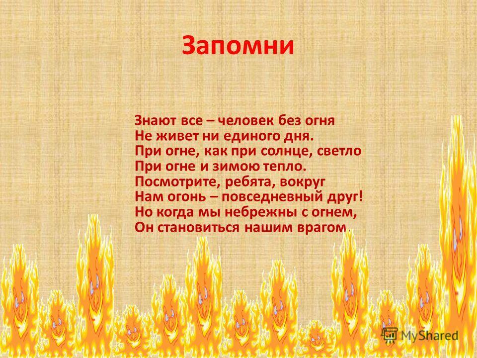 Запомни Знают все – человек без огня Не живет ни единого дня. При огне, как при солнце, светло При огне и зимою тепло. Посмотрите, ребята, вокруг Нам огонь – повседневный друг! Но когда мы небрежны с огнем, Он становиться нашим врагом.
