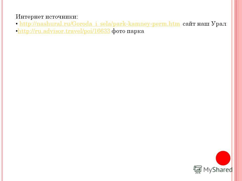 Интернет источники: http://nashural.ru/Goroda_i_sela/park-kamney-perm.htm сайт наш Уралhttp://nashural.ru/Goroda_i_sela/park-kamney-perm.htm http://ru.advisor.travel/poi/16633 фото парка http://ru.advisor.travel/poi/16633