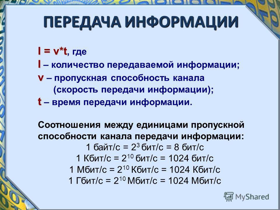 ПЕРЕДАЧА ИНФОРМАЦИИ I = v*t I = v*t, где I I – количество передаваемой информации; v v – пропускная способность канала (скорость передачи информации); t t – время передачи информации. Соотношения между единицами пропускной способности канала передачи