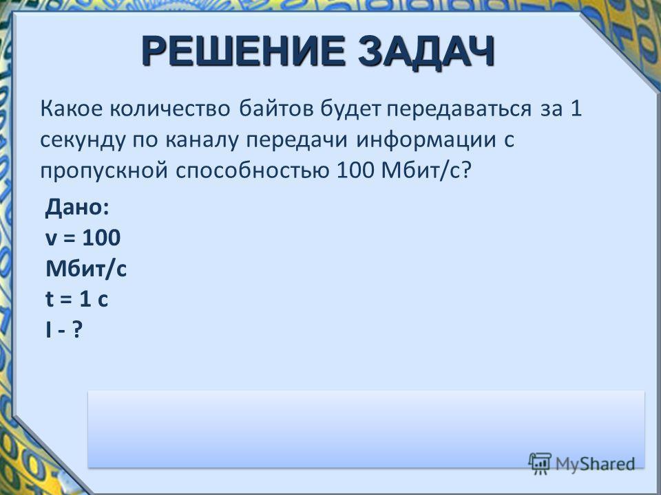 РЕШЕНИЕ ЗАДАЧ Какое количество байтов будет передаваться за 1 секунду по каналу передачи информации с пропускной способностью 100 Мбит/с? I = v*t = 100*1024*1024*1/8 = 13 107 200 байт Ответ: 12,5 Мбайт Дано: v = 100 Мбит/с t = 1 с I - ?