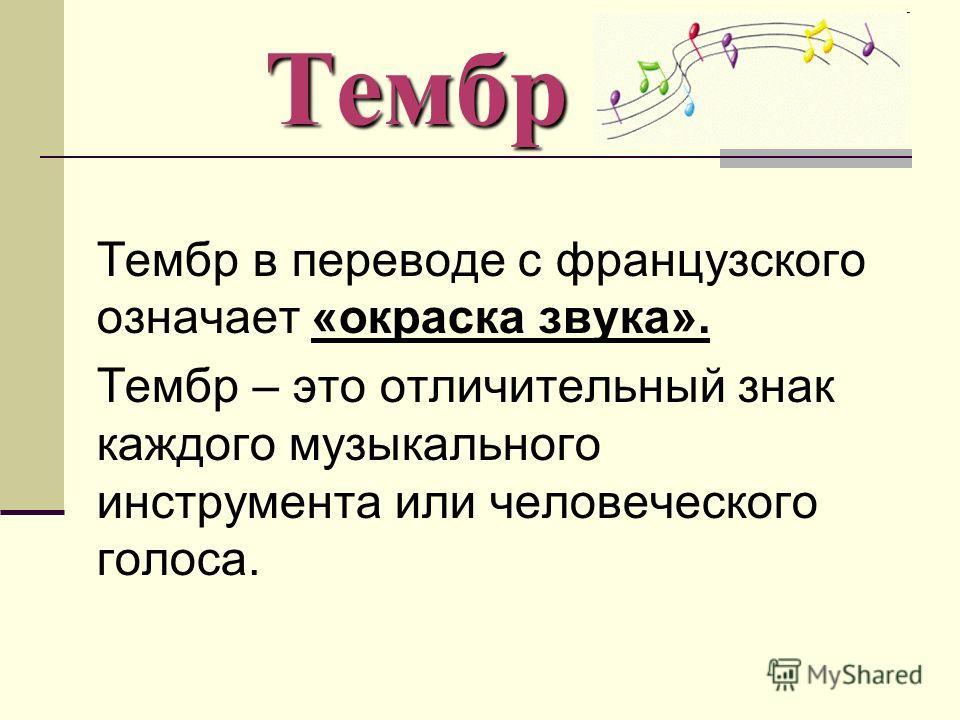 Тембр Тембр Тембр в переводе с французского означает «окраска звука». Тембр – это отличительный знак каждого музыкального инструмента или человеческого голоса.