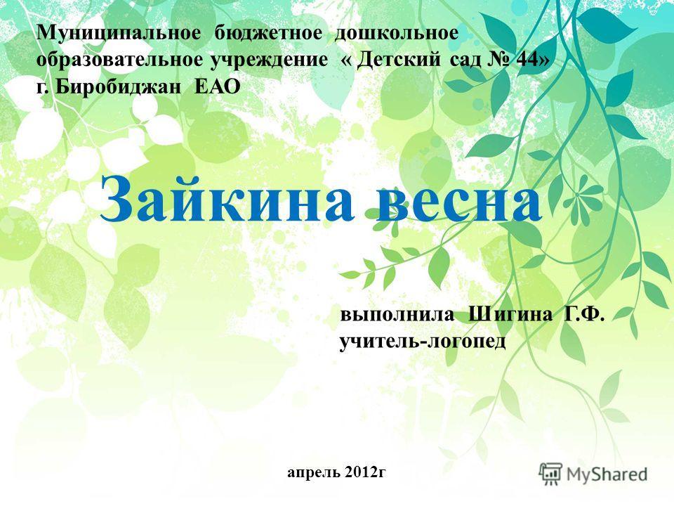 Муниципальное бюджетное дошкольное образовательное учреждение « Детский сад 44» г. Биробиджан ЕАО Зайкина весна выполнила Шигина Г.Ф. учитель-логопед апрель 2012 г