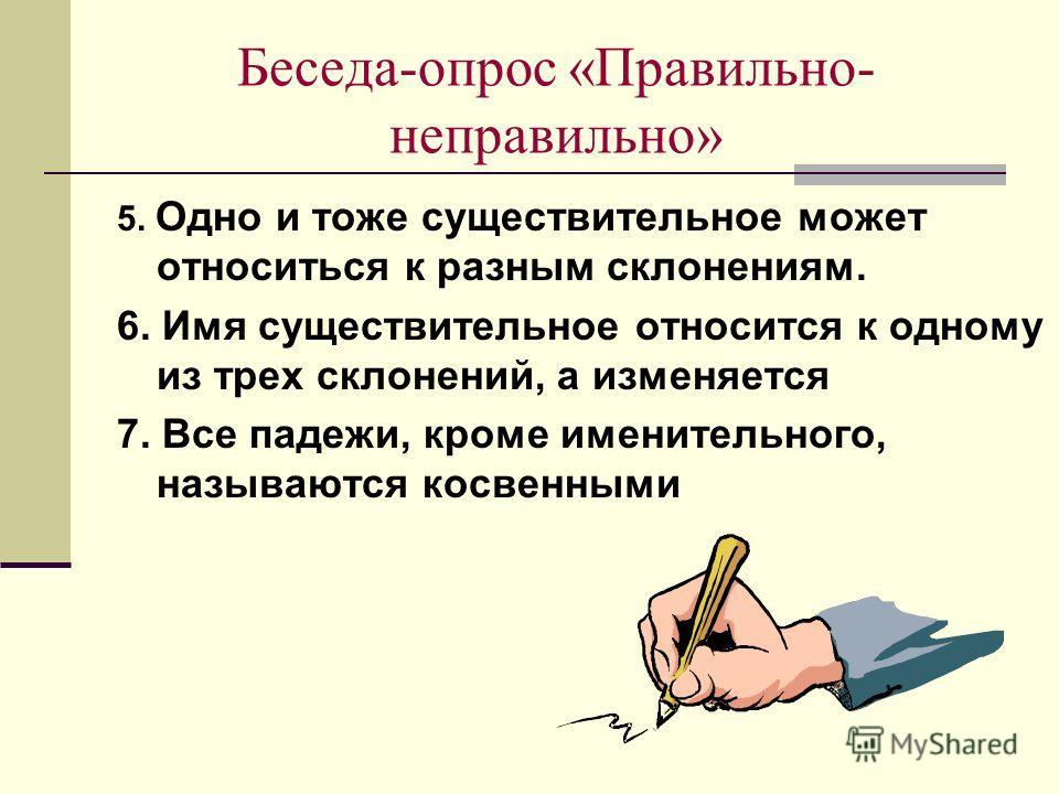 Беседа-опрос «Правильно- неправильно» 2. В русском языке 5 падежей. 3. В русском языке 3 склоннеия: жнеское, мужское и среднее. 4. Склоннеие – это постоянный признак существительного.