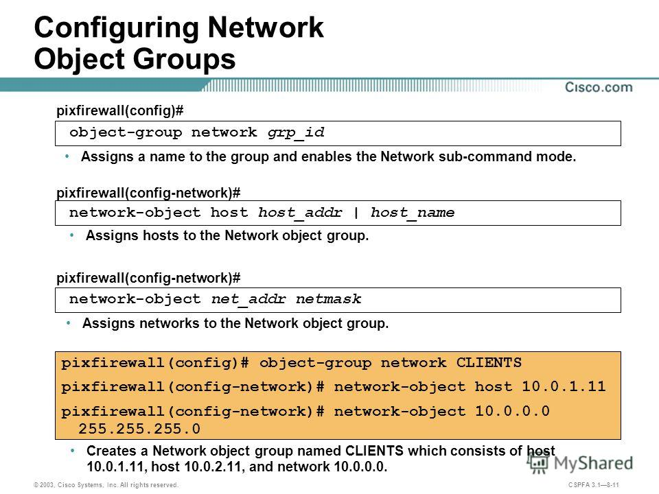 © 2003, Cisco Systems, Inc. All rights reserved. CSPFA 3.18-11 Configuring Network Object Groups Creates a Network object group named CLIENTS which consists of host 10.0.1.11, host 10.0.2.11, and network 10.0.0.0. pixfirewall(config)# object-group ne