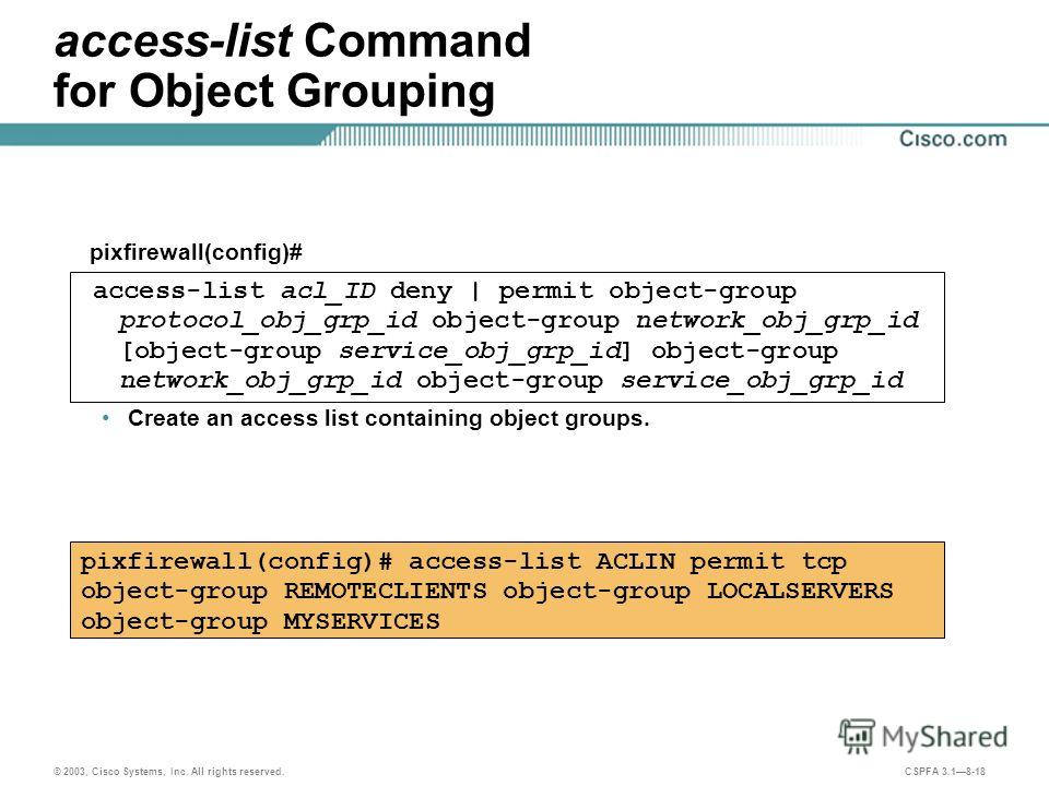 © 2003, Cisco Systems, Inc. All rights reserved. CSPFA 3.18-18 access-list Command for Object Grouping pixfirewall(config)# access-list ACLIN permit tcp object-group REMOTECLIENTS object-group LOCALSERVERS object-group MYSERVICES access-list acl_ID d