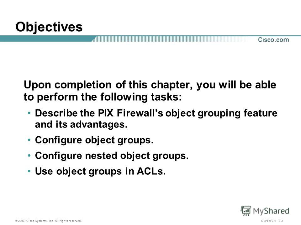© 2003, Cisco Systems, Inc. All rights reserved. CSPFA 3.18-3 Objectives Upon completion of this chapter, you will be able to perform the following tasks: Describe the PIX Firewalls object grouping feature and its advantages. Configure object groups.