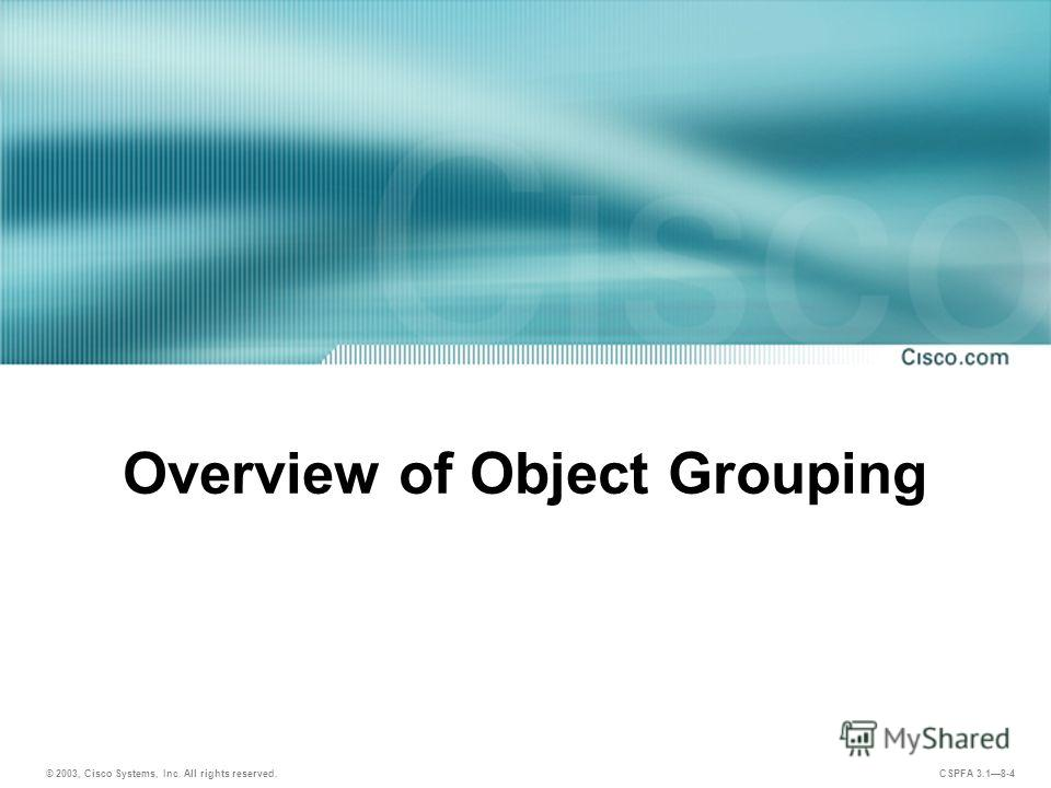 © 2003, Cisco Systems, Inc. All rights reserved. CSPFA 3.18-4 Overview of Object Grouping