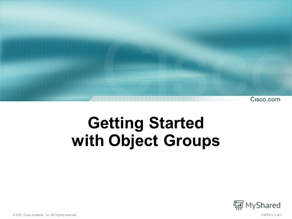 © 2003, Cisco Systems, Inc. All rights reserved. CSPFA 3.18-7 Getting Started with Object Groups
