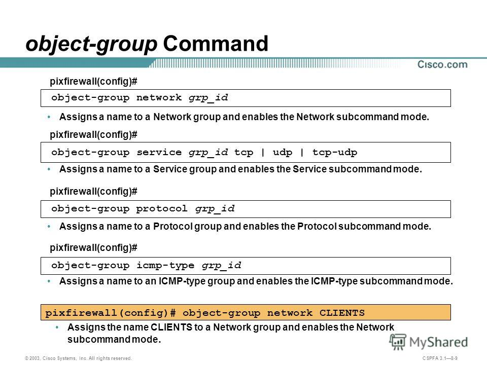 © 2003, Cisco Systems, Inc. All rights reserved. CSPFA 3.18-9 object-group Command Assigns a name to an ICMP-type group and enables the ICMP-type subcommand mode. pixfirewall(config)# object-group network CLIENTS pixfirewall(config)# object-group net
