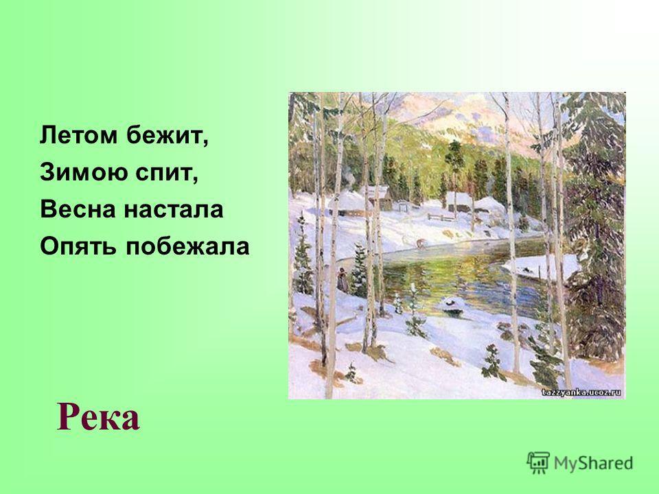 Летом бежит, Зимою спит, Весна настала Опять побежала Река