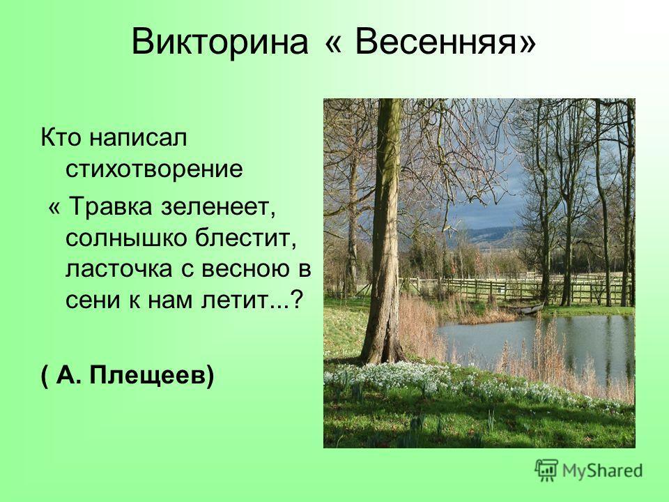 Викторина « Весенняя» Кто написал стихотворение « Травка зеленеет, солнышко блестит, ласточка с весною в сени к нам летит...? ( А. Плещеев)