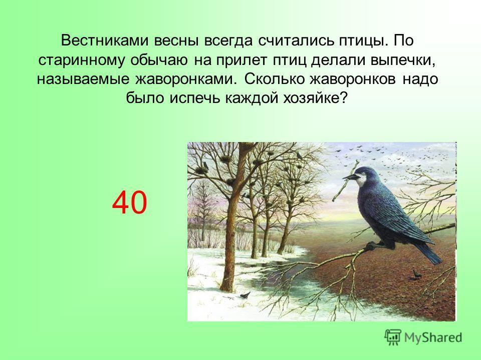 Вестниками весны всегда считались птицы. По старинному обычаю на прилет птиц делали выпечки, называемые жаворонками. Сколько жаворонков надо было испечь каждой хозяйке? 40
