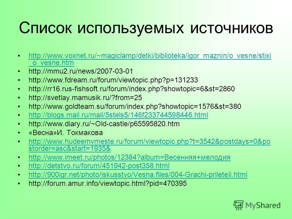 Список используемых источников http://www.voxnet.ru/~magiclamp/detki/biblioteka/igor_maznin/o_vesne/stixi _o_vesne.htmhttp://www.voxnet.ru/~magiclamp/detki/biblioteka/igor_maznin/o_vesne/stixi _o_vesne.htm http://mmu2.ru/news/2007-03-01 http://www.fd
