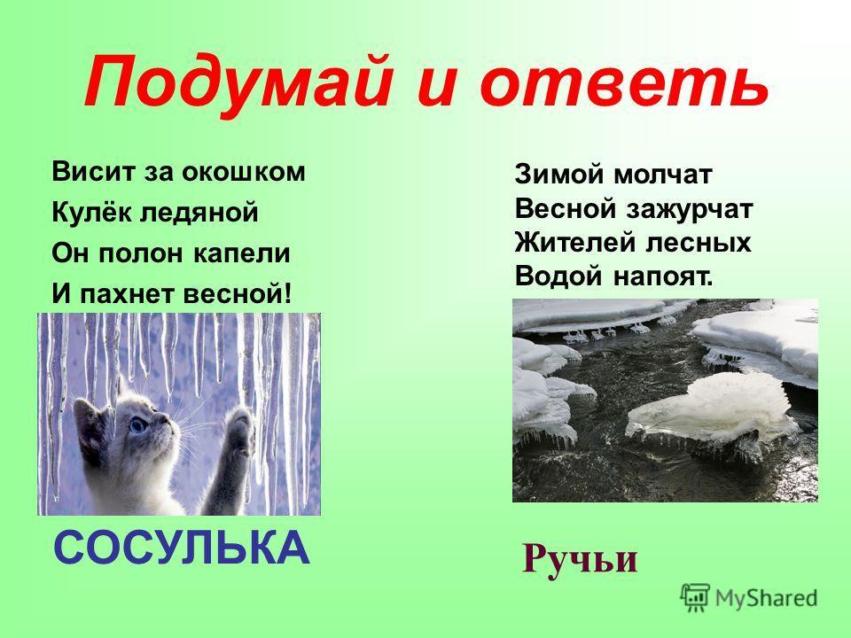 Подумай и ответь Висит за окошком Кулёк ледяной Он полон капели И пахнет весной! СОСУЛЬКА Зимой молчат Весной зажурчат Жителей лесных Водой напоят. Ручьи