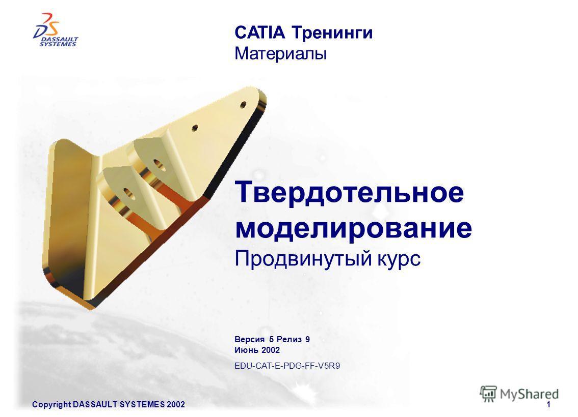 Copyright DASSAULT SYSTEMES 20021 Твердотельное моделирование Продвинутый курс CATIA Тренинги Материалы Версия 5 Релиз 9 Июнь 2002 EDU-CAT-E-PDG-FF-V5R9