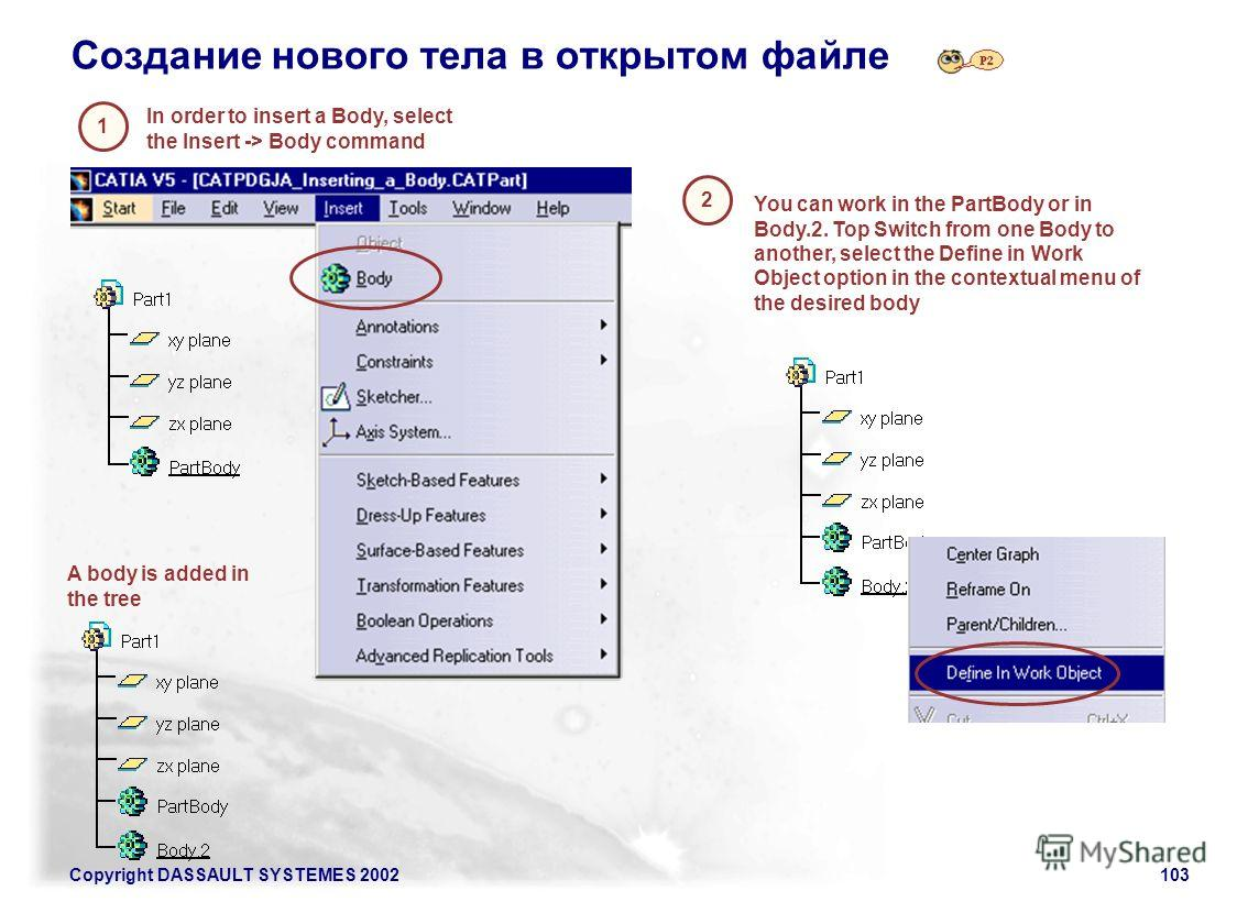 Copyright DASSAULT SYSTEMES 2002103 Создание нового тела в открытом файле A body is added in the tree In order to insert a Body, select the Insert -> Body command 2 1 You can work in the PartBody or in Body.2. Top Switch from one Body to another, sel