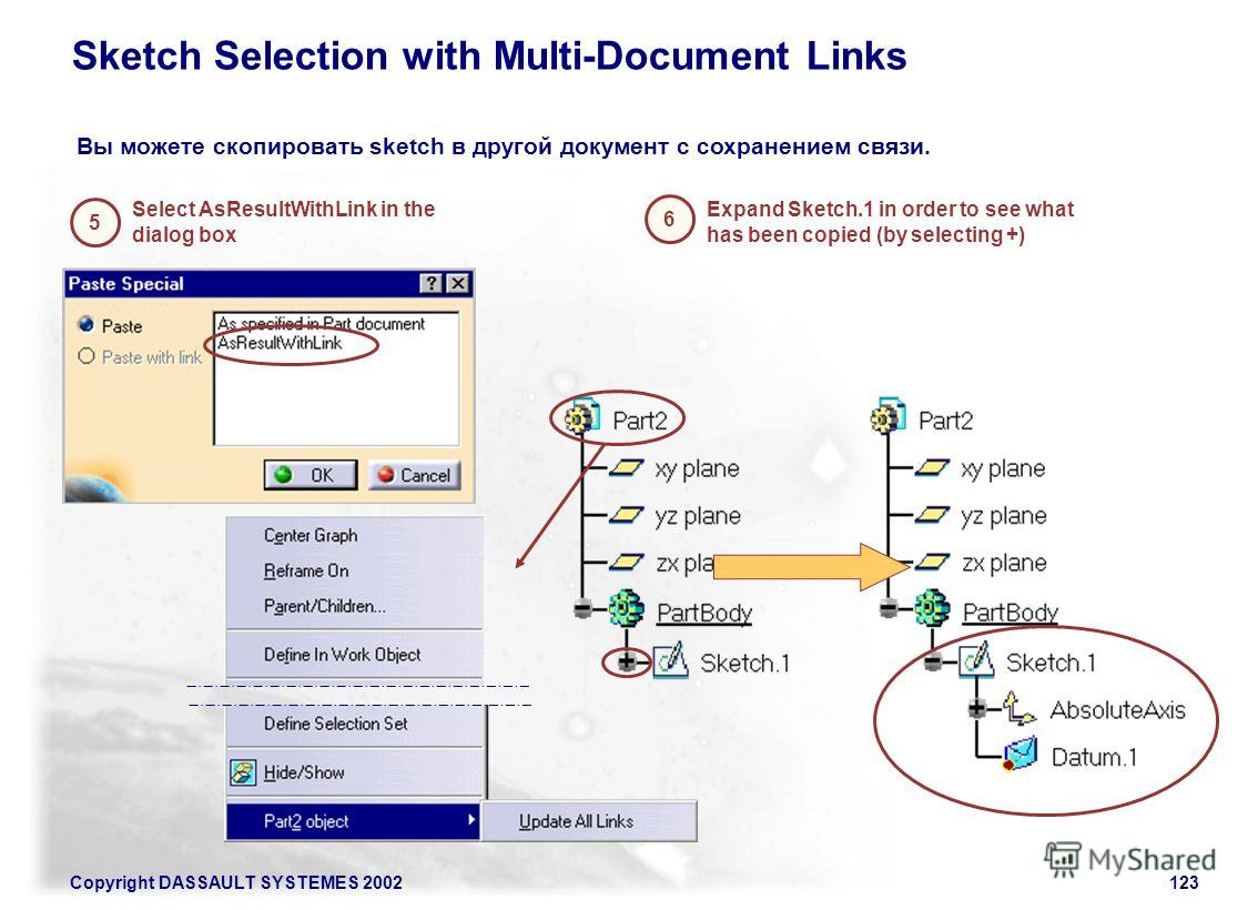 Copyright DASSAULT SYSTEMES 2002123 Sketch Selection with Multi-Document Links Select AsResultWithLink in the dialog box 5 6 Expand Sketch.1 in order to see what has been copied (by selecting +) Вы можете скопировать sketch в другой документ с сохран