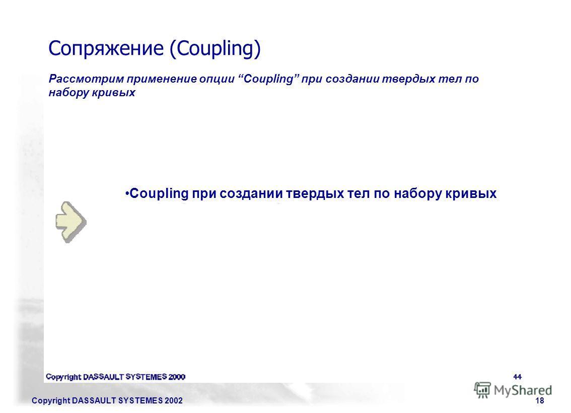 Copyright DASSAULT SYSTEMES 200218 Сопряжение (Coupling) Рассмотрим применение опции Coupling при создании твердых тел по набору кривых Coupling при создании твердых тел по набору кривых