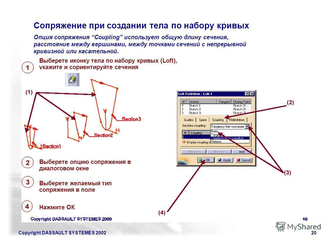 Copyright DASSAULT SYSTEMES 200220 Сопряжение при создании тела по набору кривых Выберете иконку тела по набору кривых (Loft), укажите и сориентируйте сечения Выберете опцию сопряжения в диалоговом окне Выберете желаемый тип сопряжения в поле Нажмите