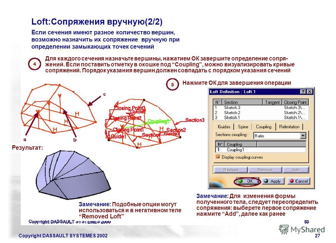 Copyright DASSAULT SYSTEMES 200227 Loft:Сопряжения вручную(2/2) Если сечения имеют разное количество вершин, возможно назначить их сопряжение вручную при определении замыкающих точек сечений Для каждого сечения назначьте вершины, нажатием ОК завершит