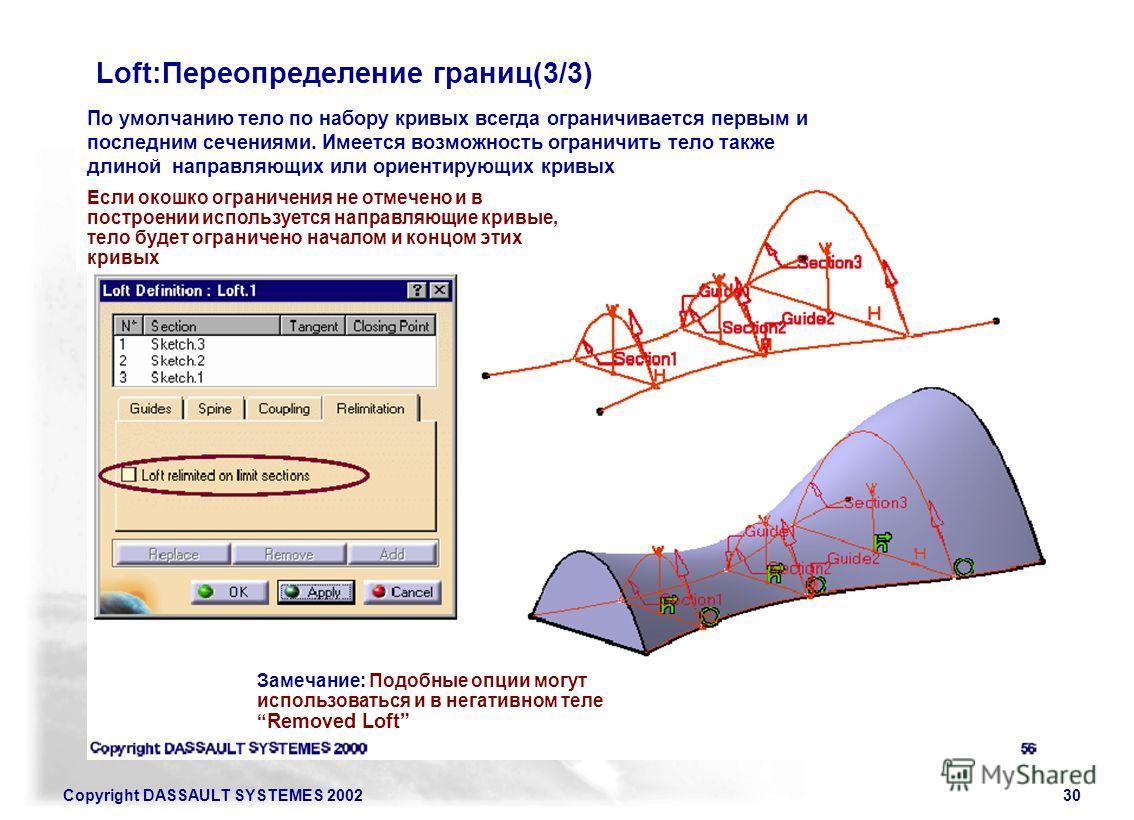 Copyright DASSAULT SYSTEMES 200230 Loft:Переопределение границ(3/3) По умолчанию тело по набору кривых всегда ограничивается первым и последним сечениями. Имеется возможность ограничить тело также длиной направляющих или ориентирующих кривых Если око
