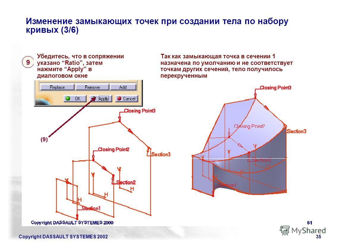 Copyright DASSAULT SYSTEMES 200235 Изменение замыкающих точек при создании тела по набору кривых (3/6) Убедитесь, что в сопряжении указано Ratio, затем нажмите Apply в диалоговом окне Так как замыкающая точка в сечении 1 назначена по умолчанию и не с