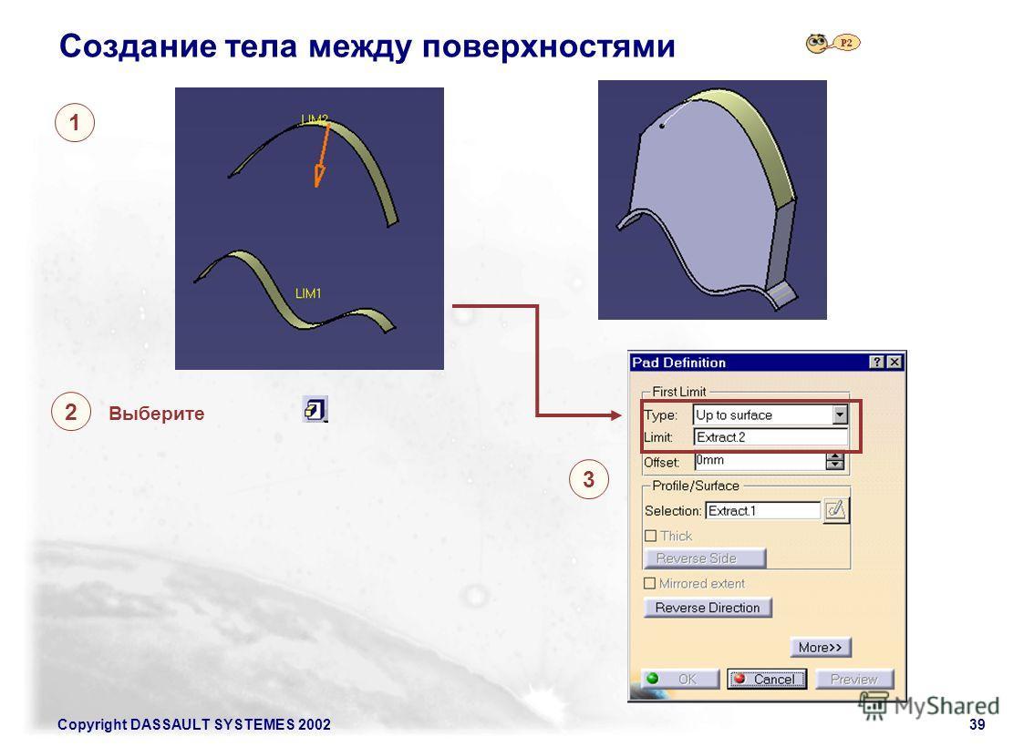 Copyright DASSAULT SYSTEMES 200239 Создание тела между поверхностями 1 2 3 Выберите