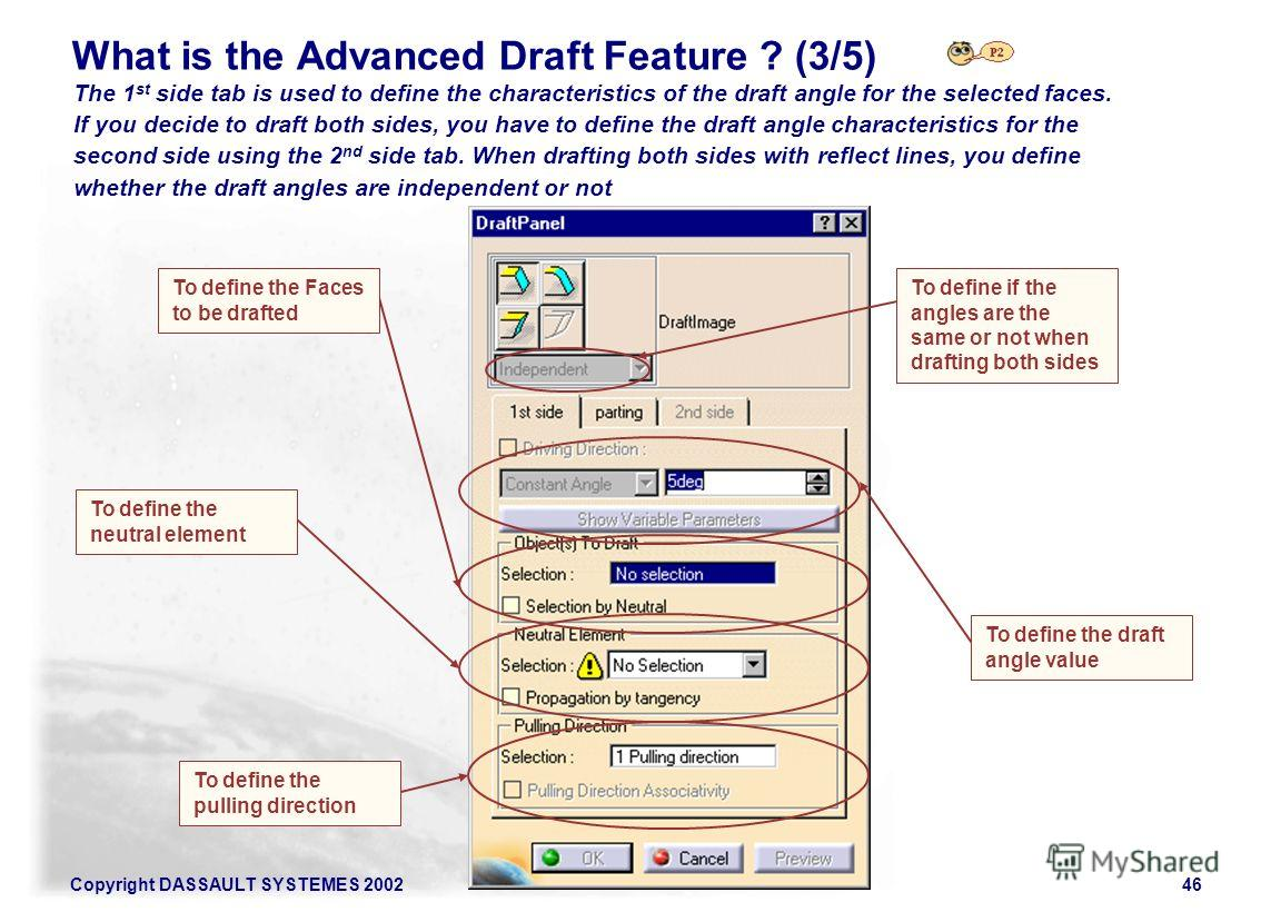 Copyright DASSAULT SYSTEMES 200246 What is the Advanced Draft Feature ? (3/5) The 1 st side tab is used to define the characteristics of the draft angle for the selected faces. If you decide to draft both sides, you have to define the draft angle cha
