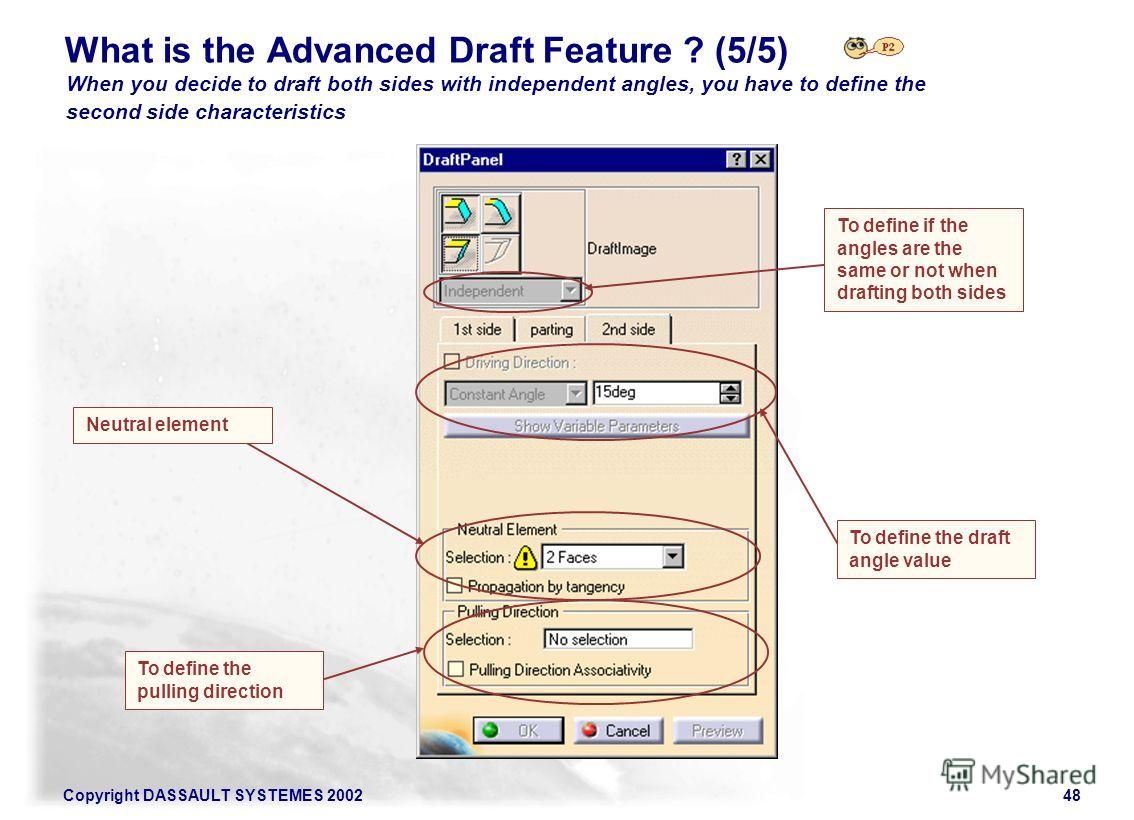 Copyright DASSAULT SYSTEMES 200248 What is the Advanced Draft Feature ? (5/5) When you decide to draft both sides with independent angles, you have to define the second side characteristics Neutral element To define the pulling direction To define th