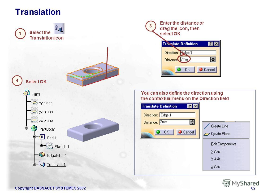 Copyright DASSAULT SYSTEMES 200262 Translation 4 1 Select OK Select the Translation icon Enter the distance or drag the icon, then select OK You can also define the direction using the contextual menu on the Direction field 3