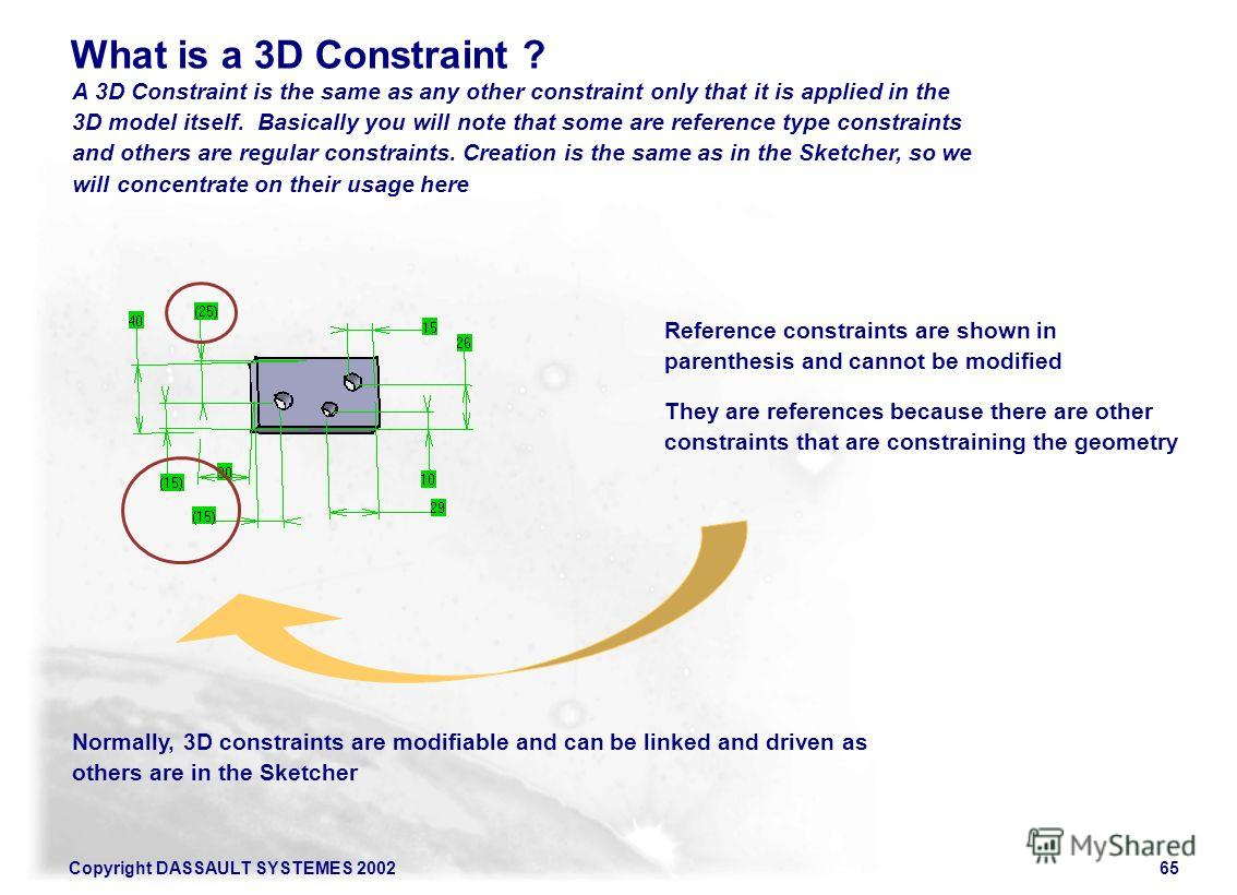 Copyright DASSAULT SYSTEMES 200265 What is a 3D Constraint ? A 3D Constraint is the same as any other constraint only that it is applied in the 3D model itself. Basically you will note that some are reference type constraints and others are regular c