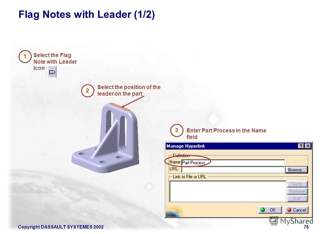 Copyright DASSAULT SYSTEMES 200276 Flag Notes with Leader (1/2) Enter Part Process in the Name field Select the Flag Note with Leader icon 1 Select the position of the leader on the part 2 3