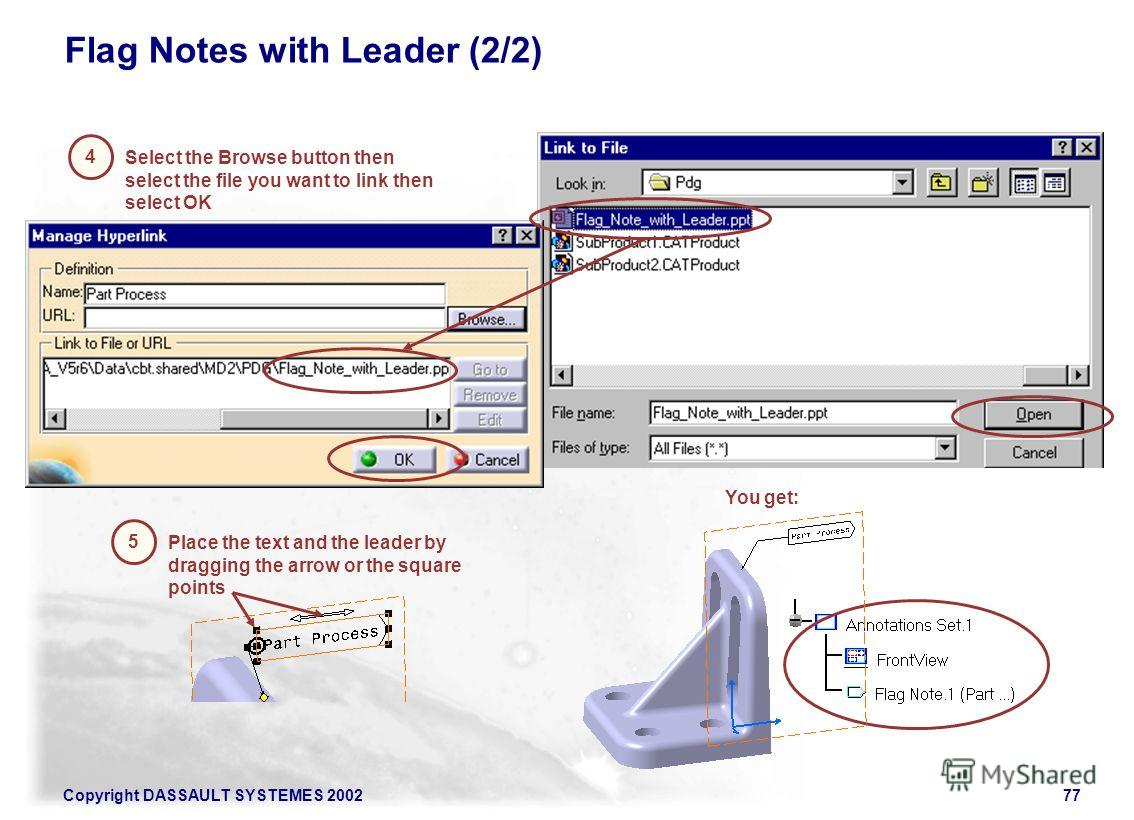 Copyright DASSAULT SYSTEMES 200277 Flag Notes with Leader (2/2) You get: Place the text and the leader by dragging the arrow or the square points 5 Select the Browse button then select the file you want to link then select OK 4
