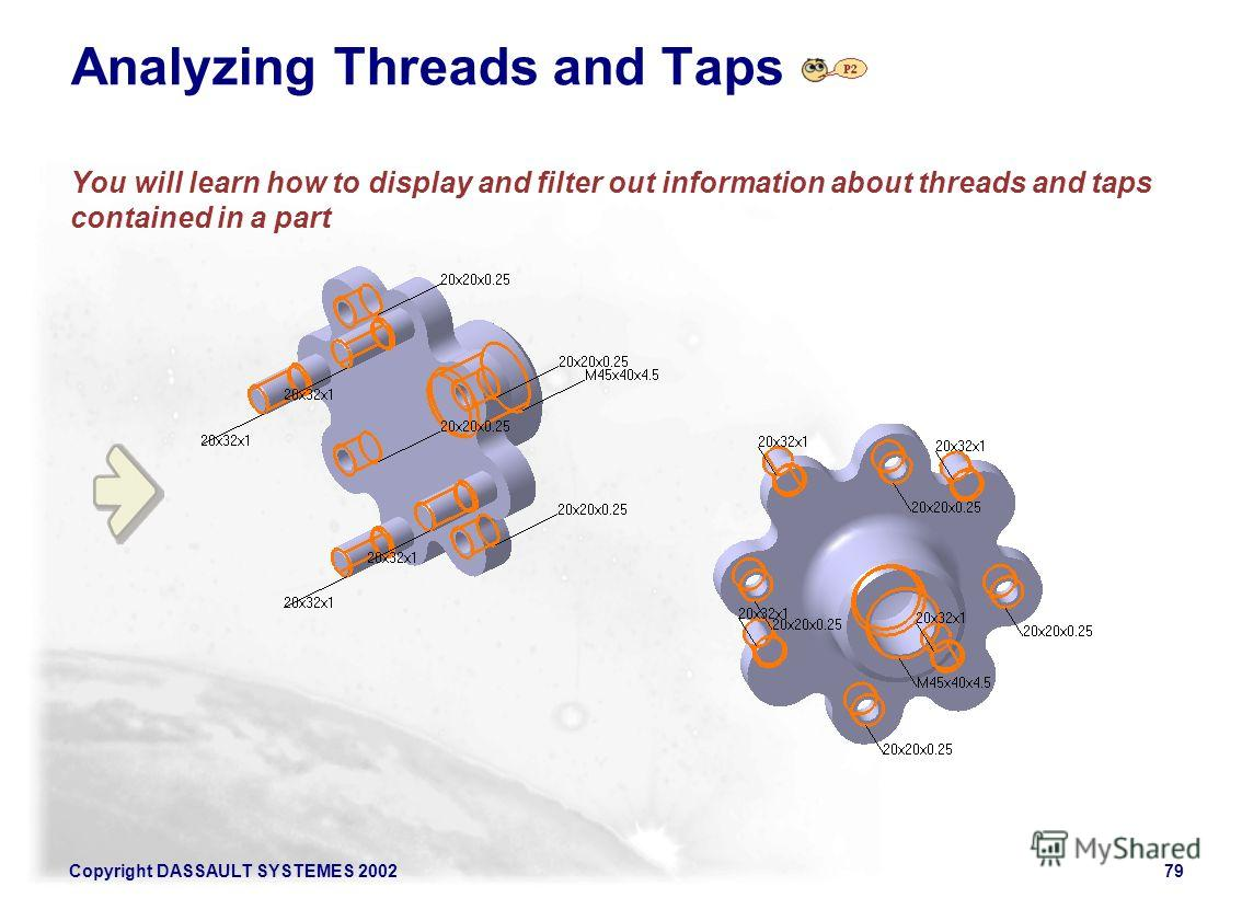 Copyright DASSAULT SYSTEMES 200279 Analyzing Threads and Taps You will learn how to display and filter out information about threads and taps contained in a part